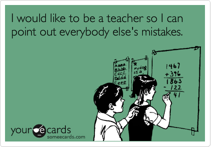 I would like to be a teacher so I can point out everybody else's mistakes.
