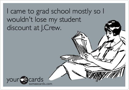I came to grad school mostly so I wouldn't lose my studentdiscount at J.Crew.