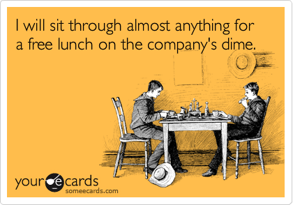 I will sit through almost anything for a free lunch on the company's dime.