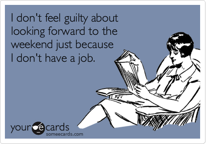 I don't feel guilty about  looking forward to the  weekend just because I don't have a job.