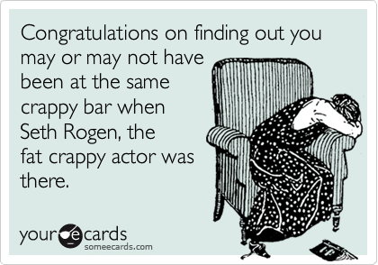 Congratulations on finding out you may or may not havebeen at the samecrappy bar whenSeth Rogen, the fat crappy actor wasthere.