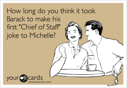"""How long do you think it took Barack to make hisfirst """"Chief of Staff""""joke to Michelle?"""