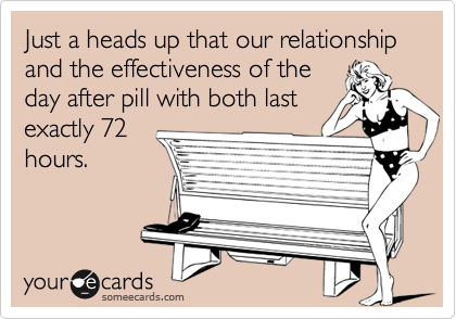 Just a heads up that our relationship and the effectiveness of theday after pill with both lastexactly 72hours.