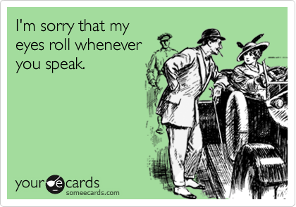 I'm sorry that myeyes roll wheneveryou speak.