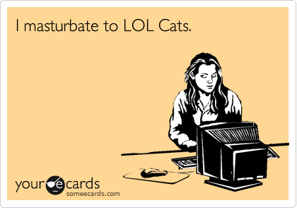 I masturbate to LOL Cats.