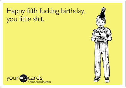 Happy fifth fucking birthday,you little shit.