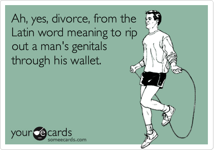Ah, yes, divorce, from the Latin word meaning to rip out a man's
