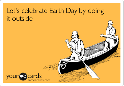 Let's celebrate Earth Day by doing it outside