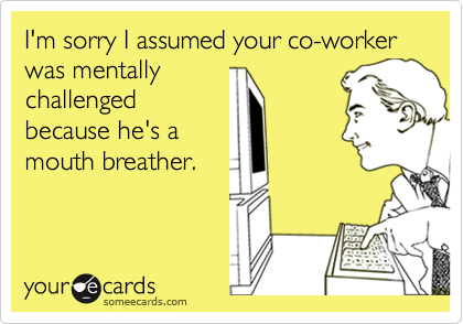 I'm sorry I assumed your co-worker was mentally challenged because he's a  mouth breather.