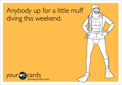 Anybody up for a little muffdiving this weekend.
