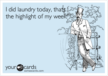 I did laundry today, thats the highlight of my week.