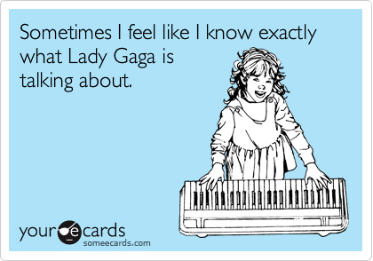 Sometimes I feel like I know exactly what Lady Gaga is