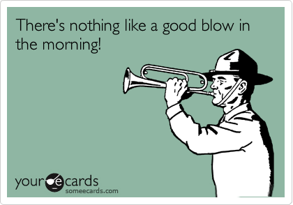 There's nothing like a good blow in the morning!