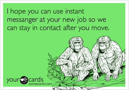 I hope you can use instant messanger at your new job so we can stay in contact after you move.