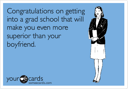 Congratulations on getting into a grad school that will make you even more superior than your boyfriend.