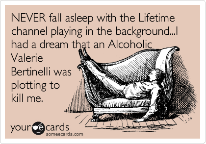 NEVER fall asleep with the Lifetime channel playing in the background...I had a dream that an Alcoholic Valerie  Bertinelli was  plotting to kill me.