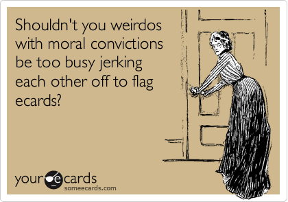 Shouldn't you weirdoswith moral convictions be too busy jerking each other off to flagecards?
