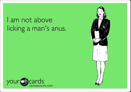 I am not above  licking a man's anus.