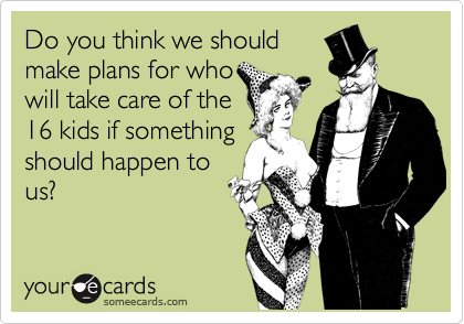Do you think we should make plans for who will take care of the 16 kids if something should happen to us?