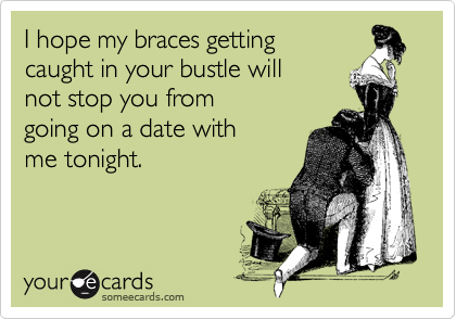 I hope my braces getting caught in your bustle willnot stop you from going on a date with me tonight.