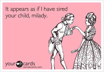 It appears as if I have sired
