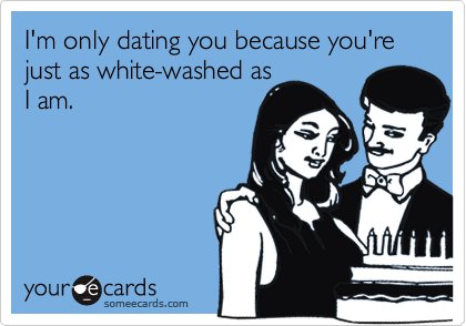 I'm only dating you because you're just as white-washed as I am.