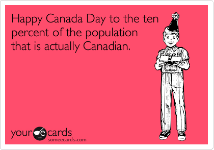 Happy Canada Day to the ten percent of the population that is actually Canadian.