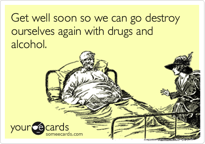 Get well soon so we can go destroy ourselves again with drugs and alcohol.