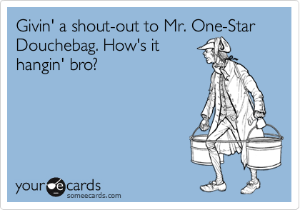 Givin' a shout-out to Mr. One-Star Douchebag. How's it