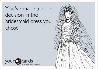 You've made a poordecision in thebridesmaid dress youchose.