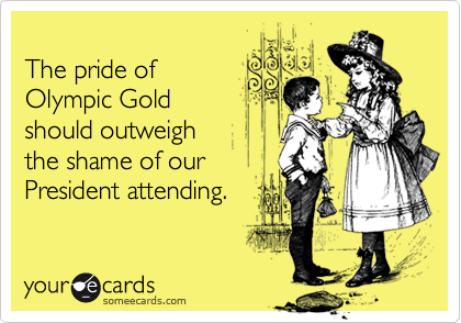 The pride ofOlympic Goldshould outweigh the shame of ourPresident attending.