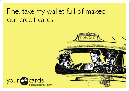Fine, take my wallet full of maxed out credit cards.