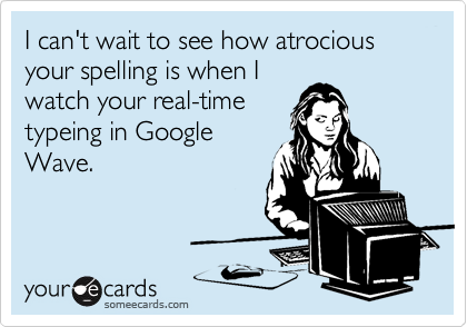 I can't wait to see how atrocious your spelling is when I watch your real-time typeing in Google Wave.