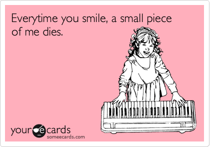 Everytime you smile, a small piece of me dies.