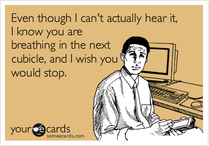 Even though I can't actually hear it, I know you are breathing in the next cubicle, and I wish you would stop.