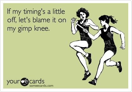 If my timing's a little off, let's blame it on my gimp knee.