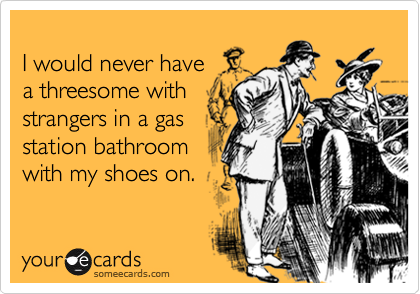 I would never havea threesome withstrangers in a gasstation bathroomwith my shoes on.