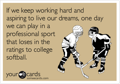 If we keep working hard and aspiring to live our dreams, one day we can play in aprofessional sportthat loses in theratings to collegesoftball.