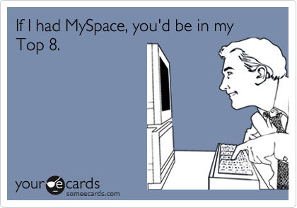 If I had MySpace, you'd be in my Top 8.