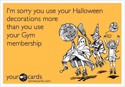 I'm sorry you use your Halloween decorations more