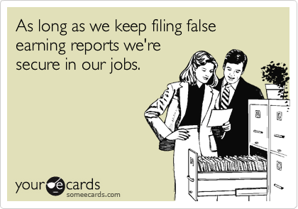 As long as we keep filing false earning reports we're