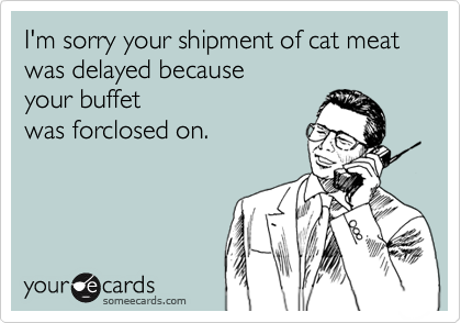 I'm sorry your shipment of cat meat was delayed because your buffetwas forclosed on.