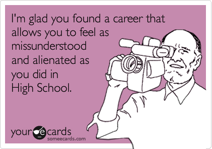 I'm glad you found a career that allows you to feel asmissunderstoodand alienated asyou did inHigh School.