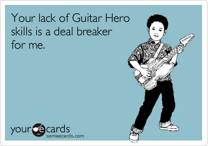Your lack of Guitar Hero  skills is a deal breaker  for me.