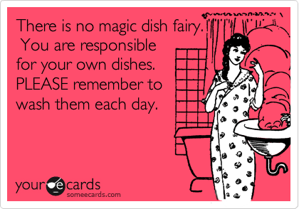 There is no magic dish fairy  You are responsible for your