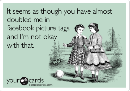 It seems as though you have almost doubled me in facebook picture tags, and I'm not okay with that.