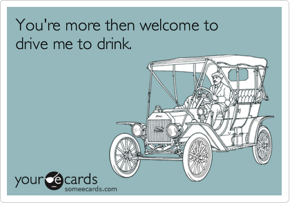 You're more then welcome to drive me to drink.