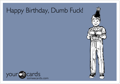 Happy Birthday, Dumb Fuck!