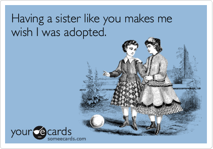 Having a sister like you makes me wish I was adopted.