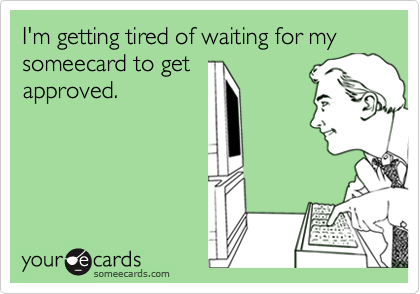 I'm getting tired of waiting for my someecard to getapproved.